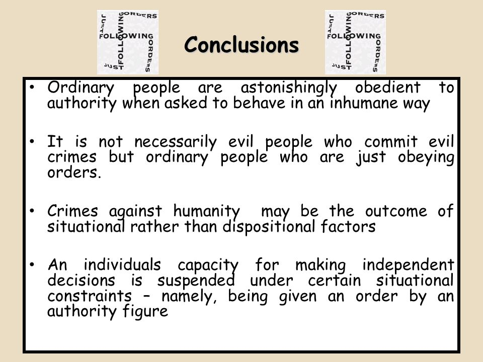 Conclusions Ordinary people are astonishingly obedient to authority when asked to behave in an inhumane way.