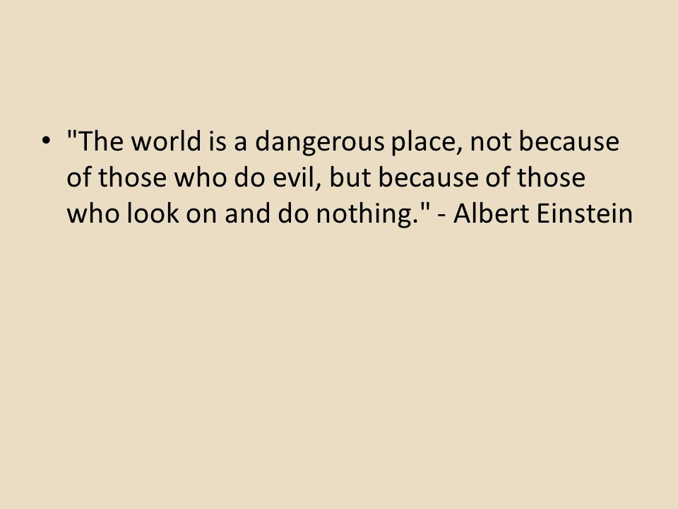 The world is a dangerous place, not because of those who do evil, but because of those who look on and do nothing. - Albert Einstein