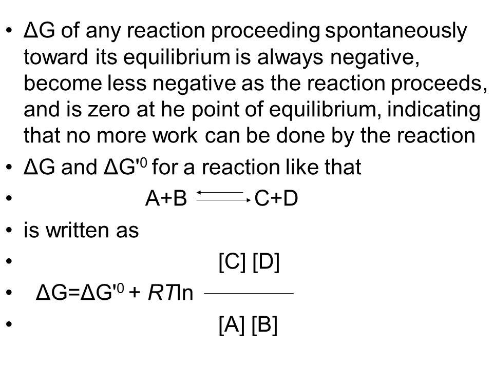 ΔG of any reaction proceeding spontaneously toward its equilibrium is always negative, become less negative as the reaction proceeds, and is zero at he point of equilibrium, indicating that no more work can be done by the reaction
