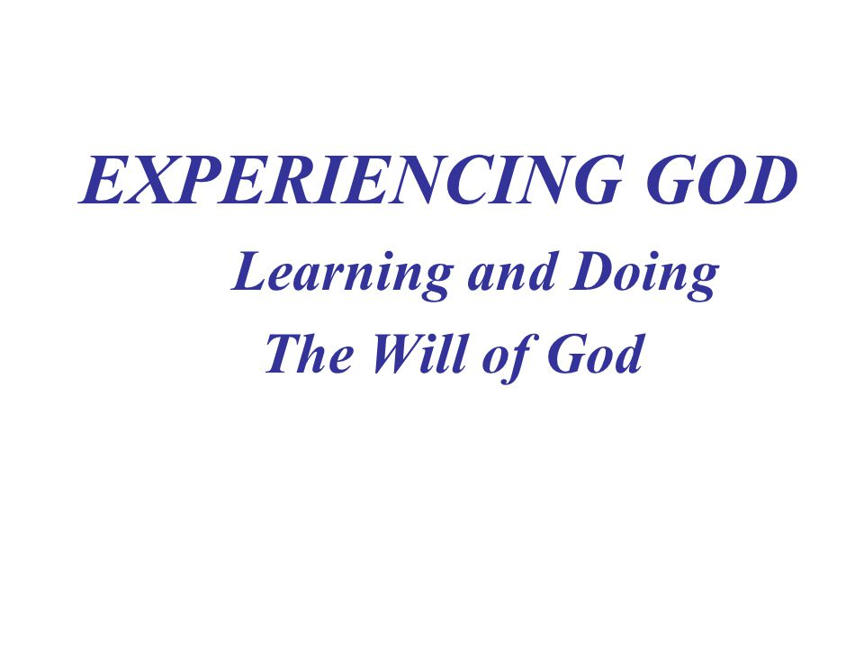EXPERIENCING GOD Learning and Doing The Will of God