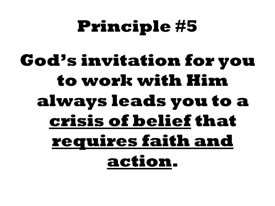 Principle #5 God's invitation for you to work with Him always leads you to a crisis of belief that requires faith and action.