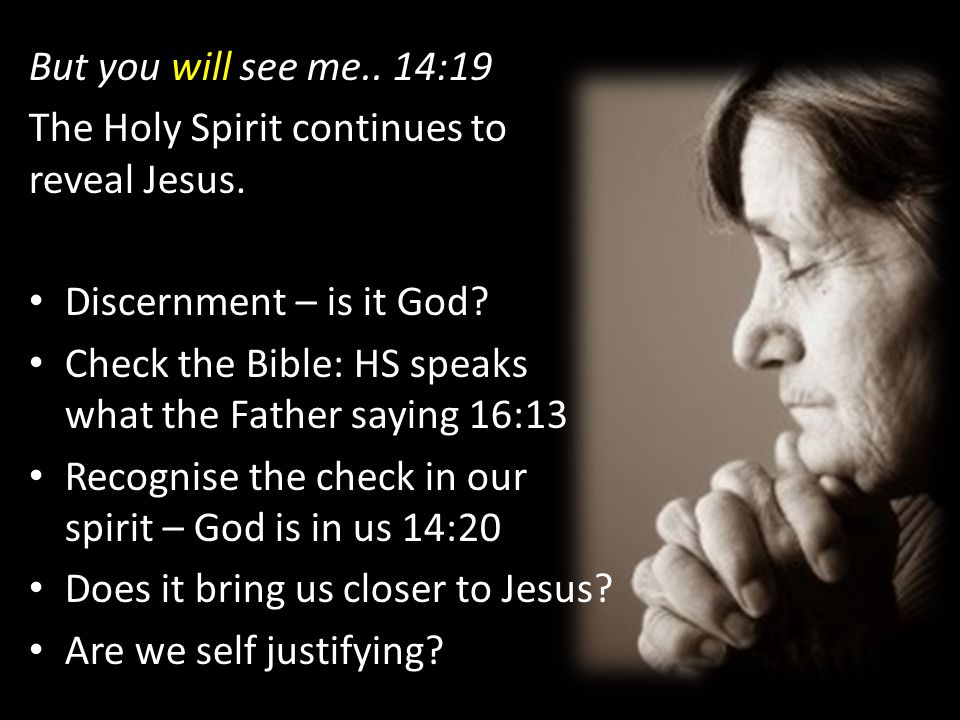 But you will see me.. 14:19 The Holy Spirit continues to reveal Jesus. Discernment – is it God
