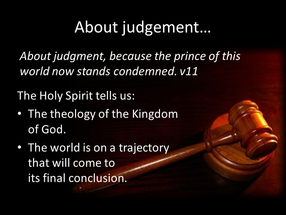 About judgement… About judgment, because the prince of this world now stands condemned. v11. The Holy Spirit tells us:
