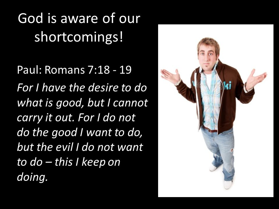 God is aware of our shortcomings!