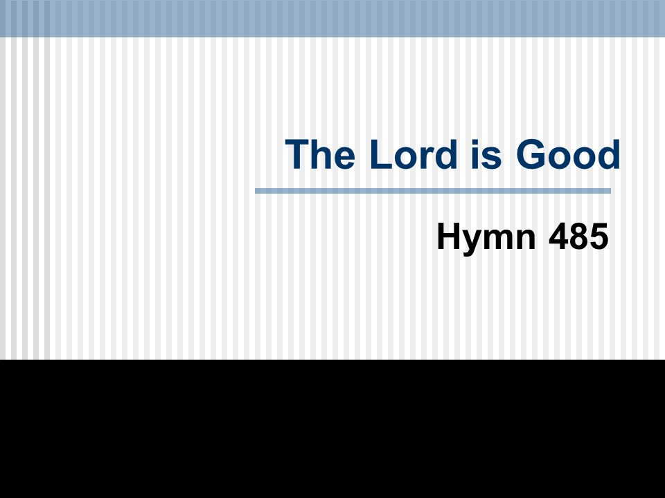 The Lord is Good Hymn 485