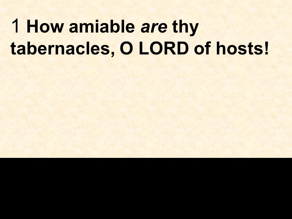 1 How amiable are thy tabernacles, O LORD of hosts!