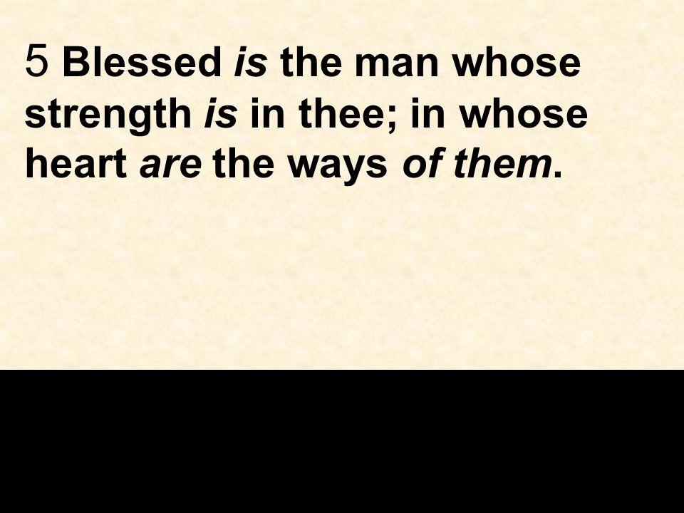 5 Blessed is the man whose strength is in thee; in whose heart are the ways of them.