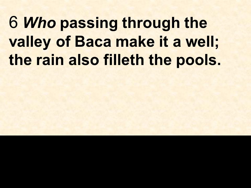 6 Who passing through the valley of Baca make it a well; the rain also filleth the pools.
