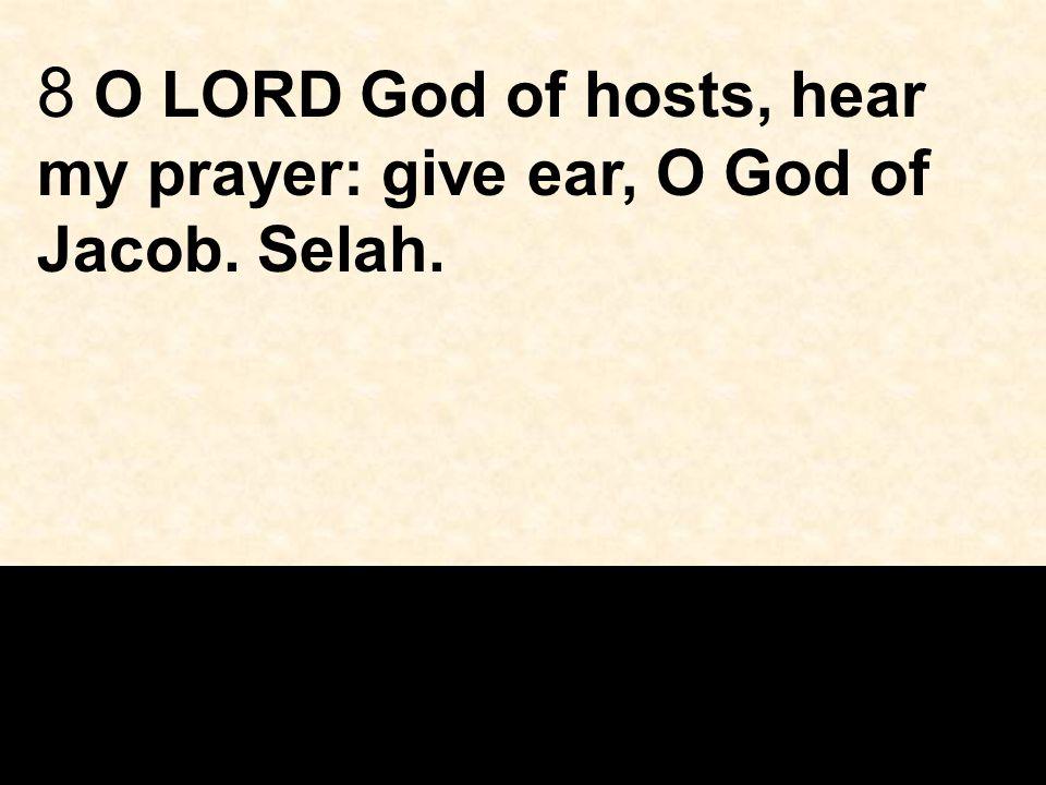 8 O LORD God of hosts, hear my prayer: give ear, O God of Jacob. Selah.