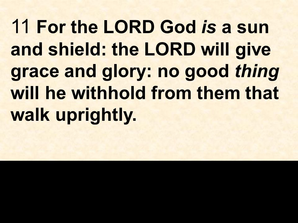 11 For the LORD God is a sun and shield: the LORD will give grace and glory: no good thing will he withhold from them that walk uprightly.