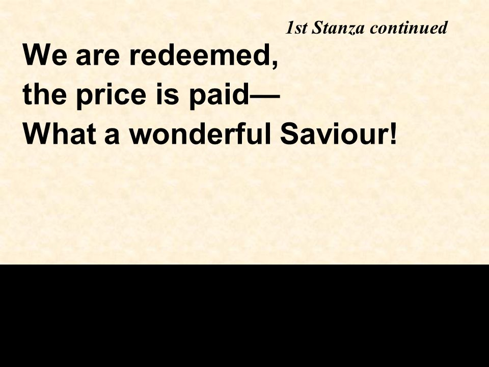 We are redeemed, the price is paid— What a wonderful Saviour!