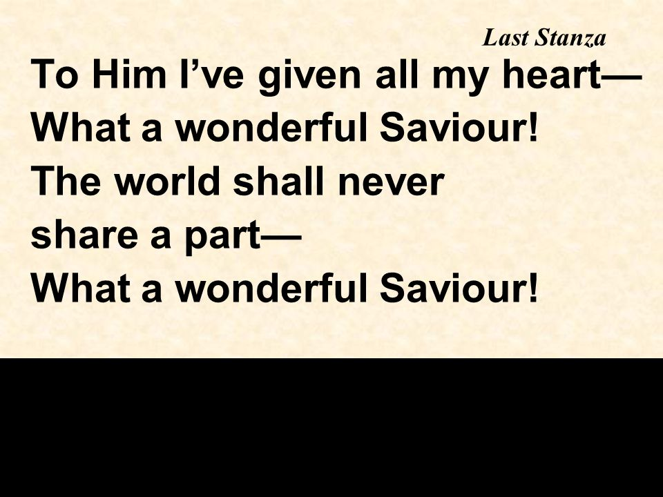 To Him I've given all my heart— What a wonderful Saviour!