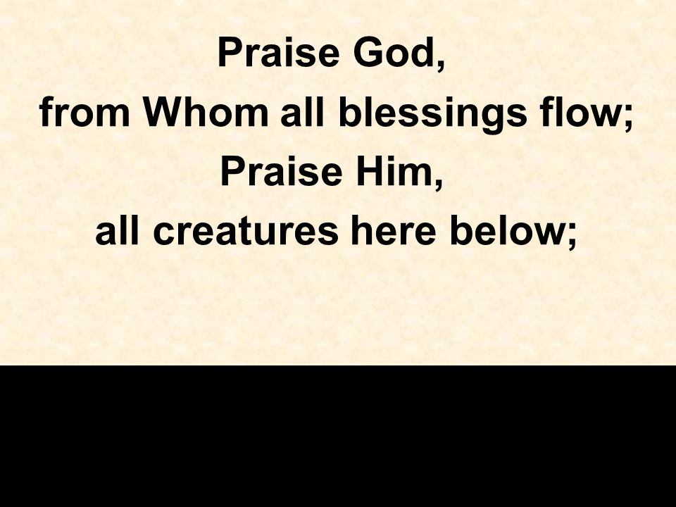 from Whom all blessings flow; all creatures here below;