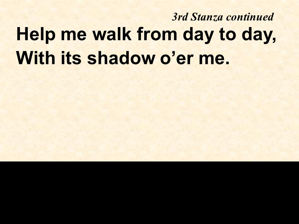 Help me walk from day to day, With its shadow o'er me.