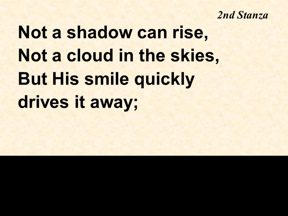 Not a shadow can rise, Not a cloud in the skies, But His smile quickly