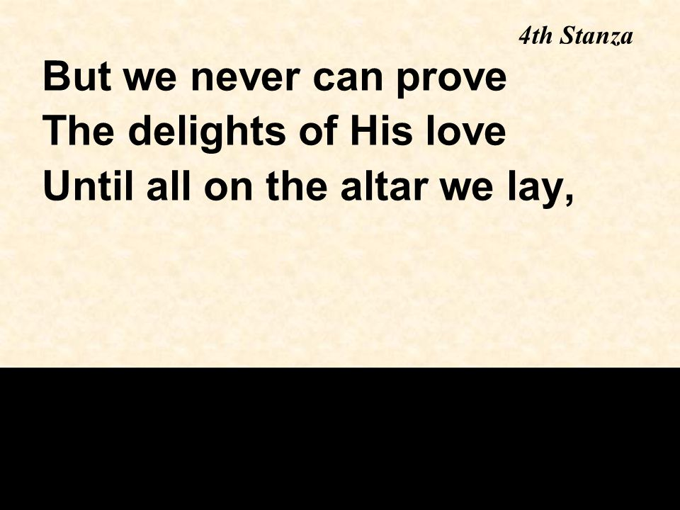 The delights of His love Until all on the altar we lay,