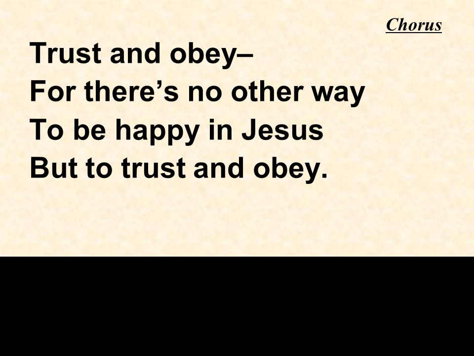 For there's no other way To be happy in Jesus But to trust and obey.