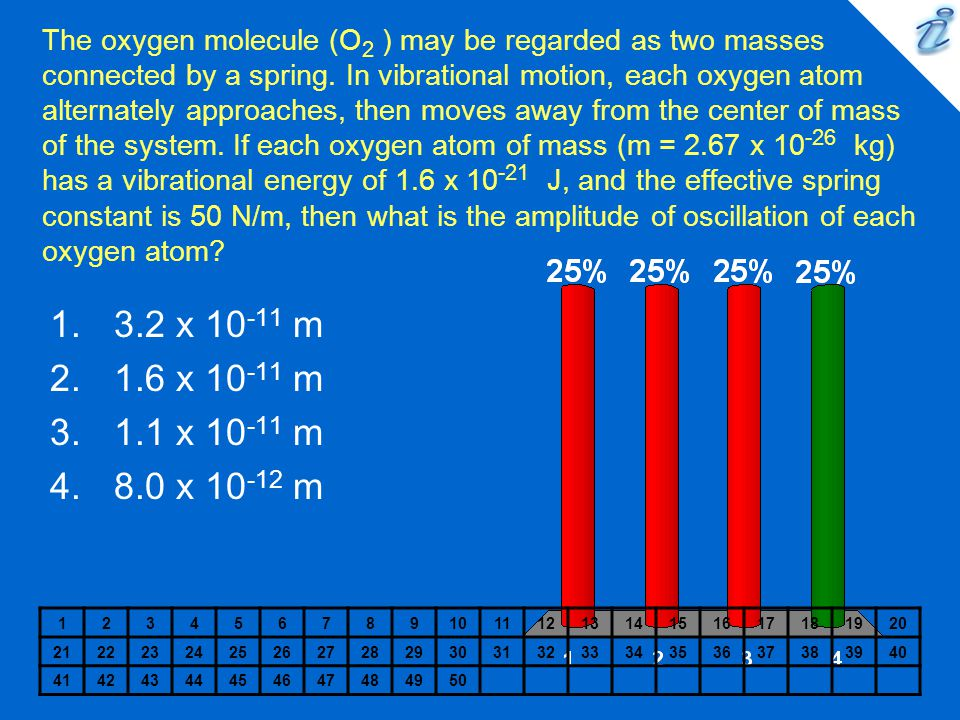 The oxygen molecule (O2 ) may be regarded as two masses connected by a spring. In vibrational motion, each oxygen atom alternately approaches, then moves away from the center of mass of the system. If each oxygen atom of mass (m = 2.67 x 10-26 kg) has a vibrational energy of 1.6 x 10-21 J, and the effective spring constant is 50 N/m, then what is the amplitude of oscillation of each oxygen atom