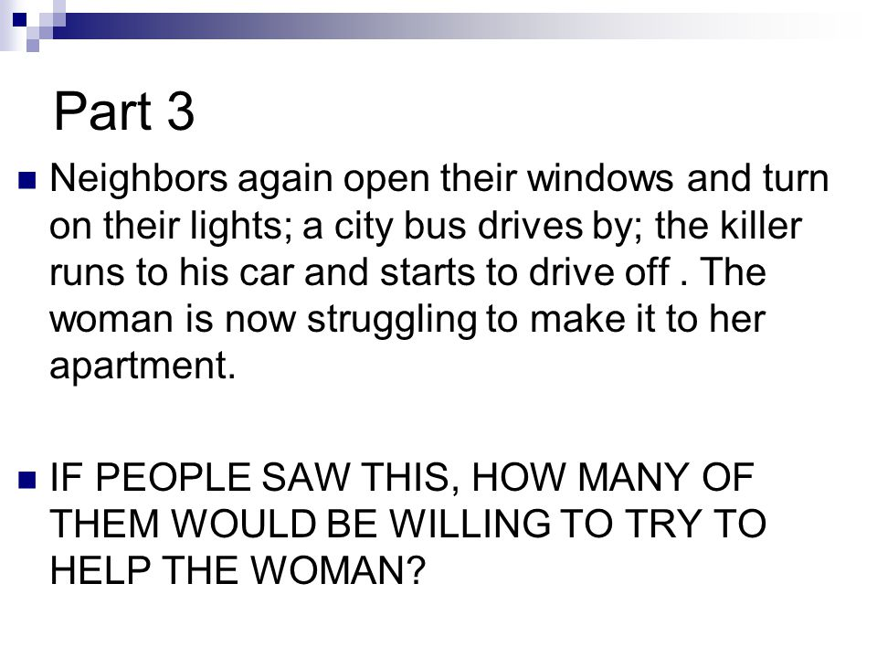 Neighbors again open their windows and turn on their lights; a city bus drives by; the killer runs to his car and starts to drive off . The woman is now struggling to make it to her apartment.
