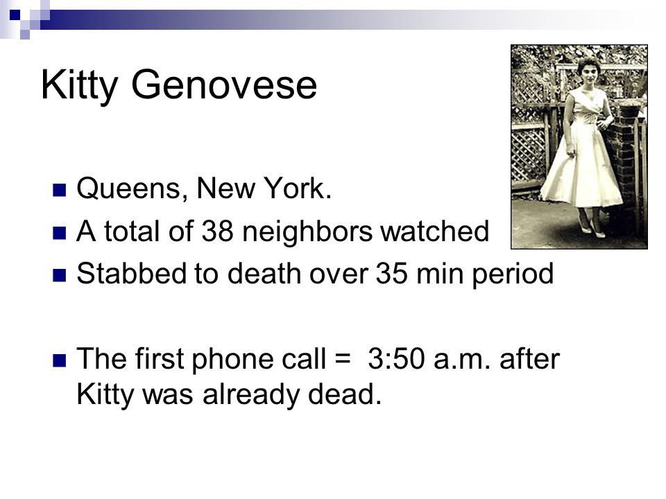 Kitty Genovese Queens, New York. A total of 38 neighbors watched