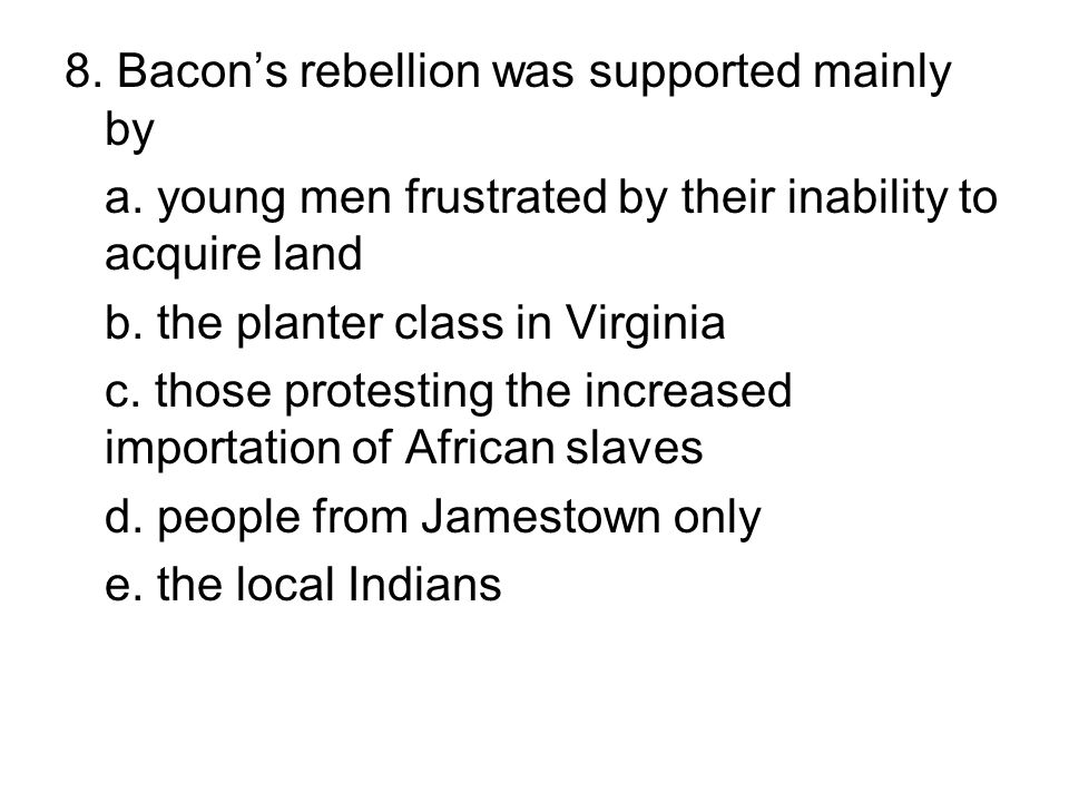 8. Bacon's rebellion was supported mainly by