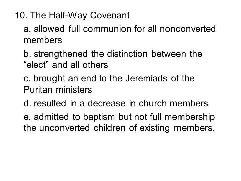 10. The Half-Way Covenant a. allowed full communion for all nonconverted members. b. strengthened the distinction between the elect and all others.
