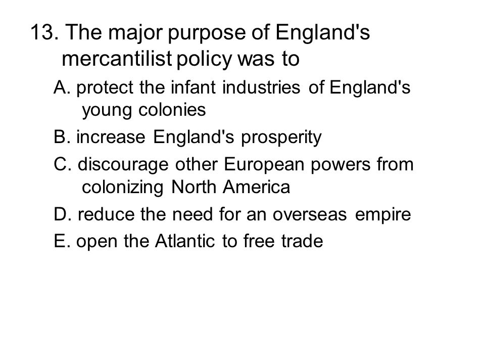 13. The major purpose of England s mercantilist policy was to