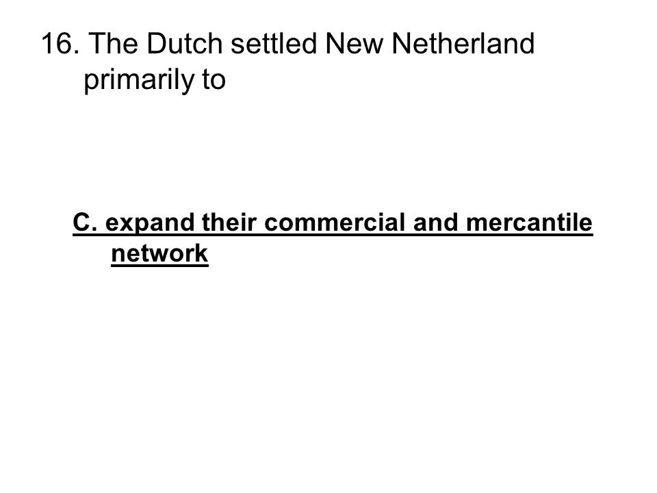 16. The Dutch settled New Netherland primarily to