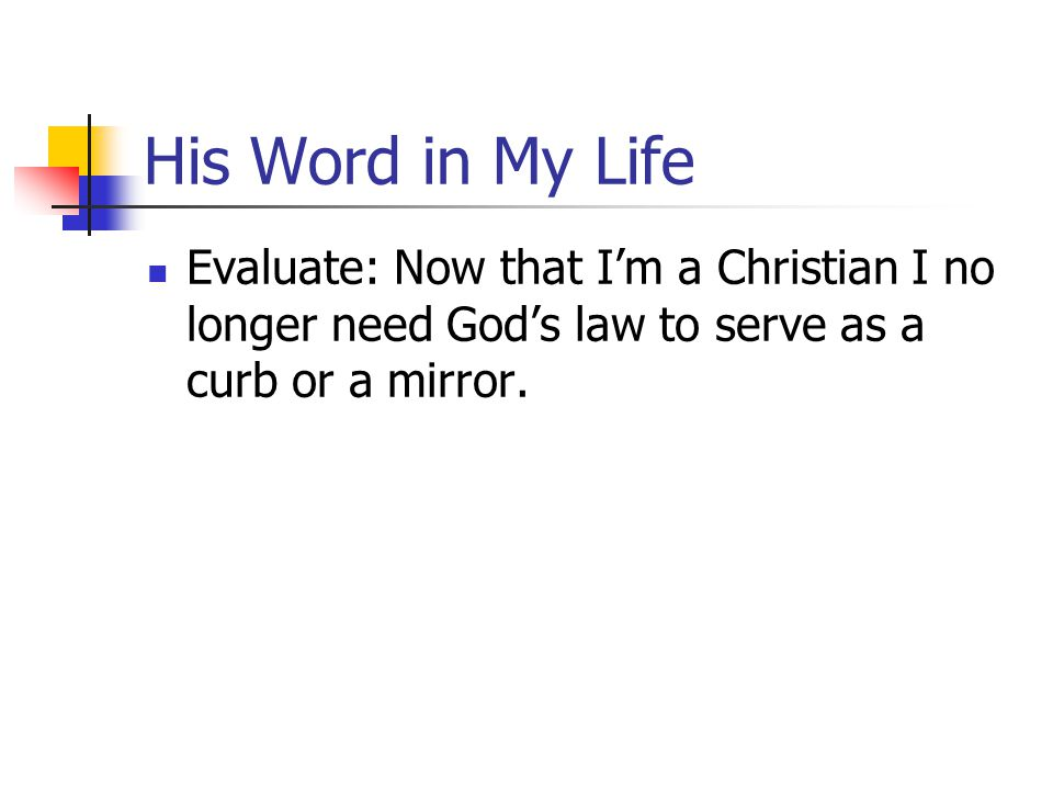 His Word in My Life Evaluate: Now that I'm a Christian I no longer need God's law to serve as a curb or a mirror.