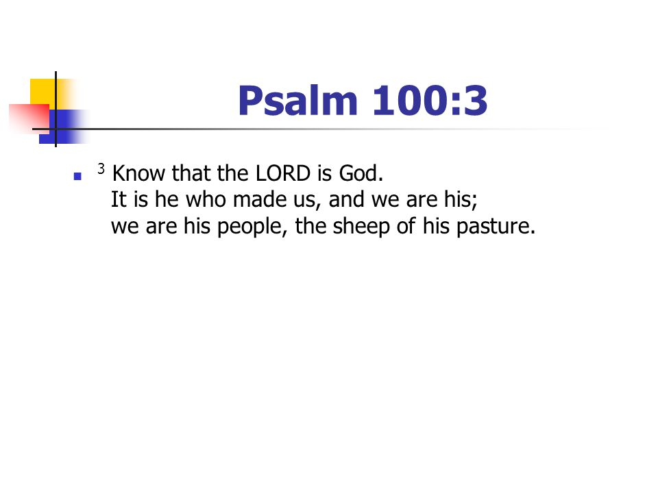 Psalm 100:3 3 Know that the LORD is God. It is he who made us, and we are his; we are his people, the sheep of his pasture.