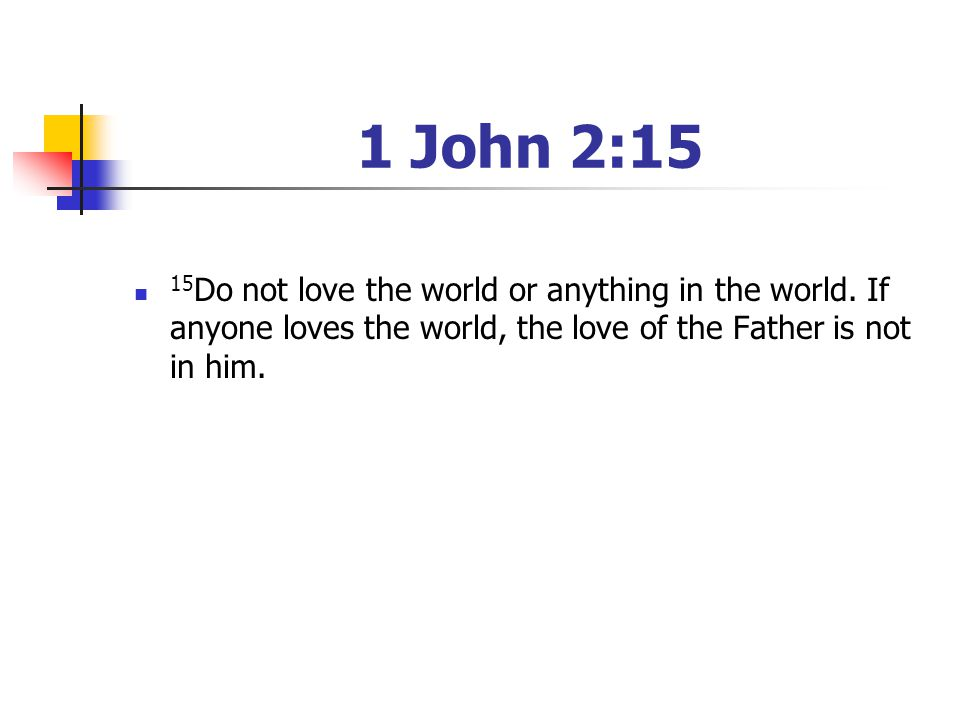 1 John 2:15 15Do not love the world or anything in the world. If anyone loves the world, the love of the Father is not in him.