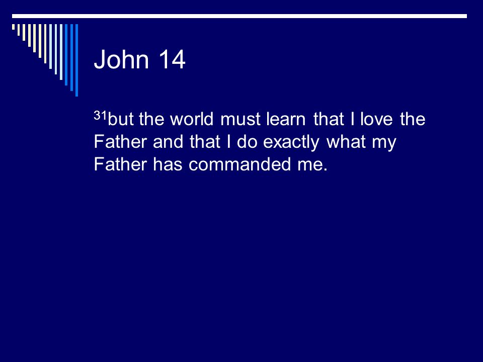 John 14 31but the world must learn that I love the Father and that I do exactly what my Father has commanded me.