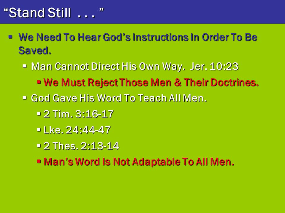 Stand Still . . . We Need To Hear God's Instructions In Order To Be Saved. Man Cannot Direct His Own Way. Jer. 10:23.