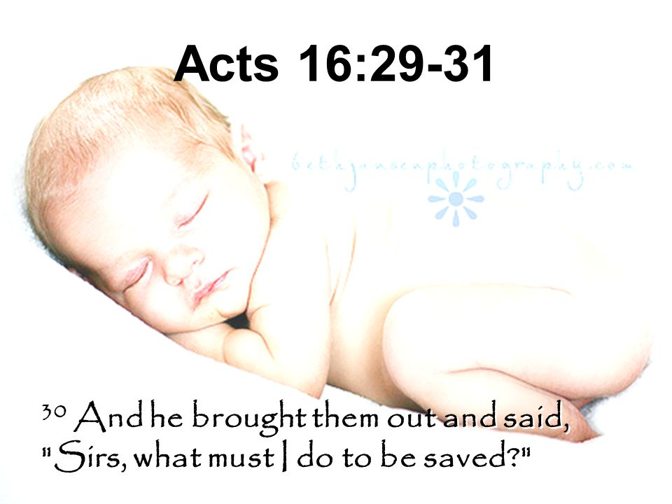 Acts 16:29-31 30 And he brought them out and said, Sirs, what must I do to be saved