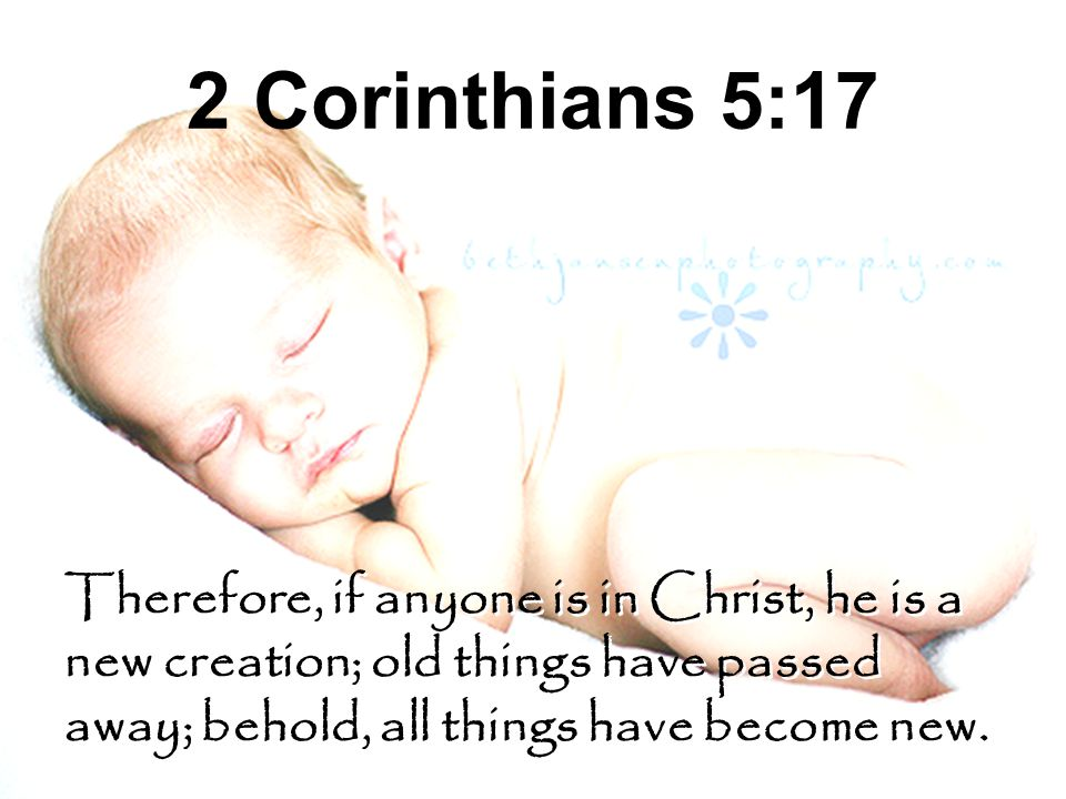 2 Corinthians 5:17 Therefore, if anyone is in Christ, he is a new creation; old things have passed away; behold, all things have become new.