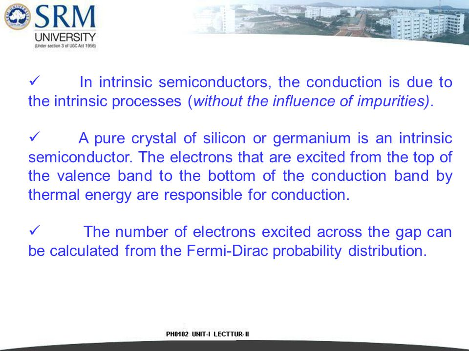 In intrinsic semiconductors, the conduction is due to the intrinsic processes (without the influence of impurities).