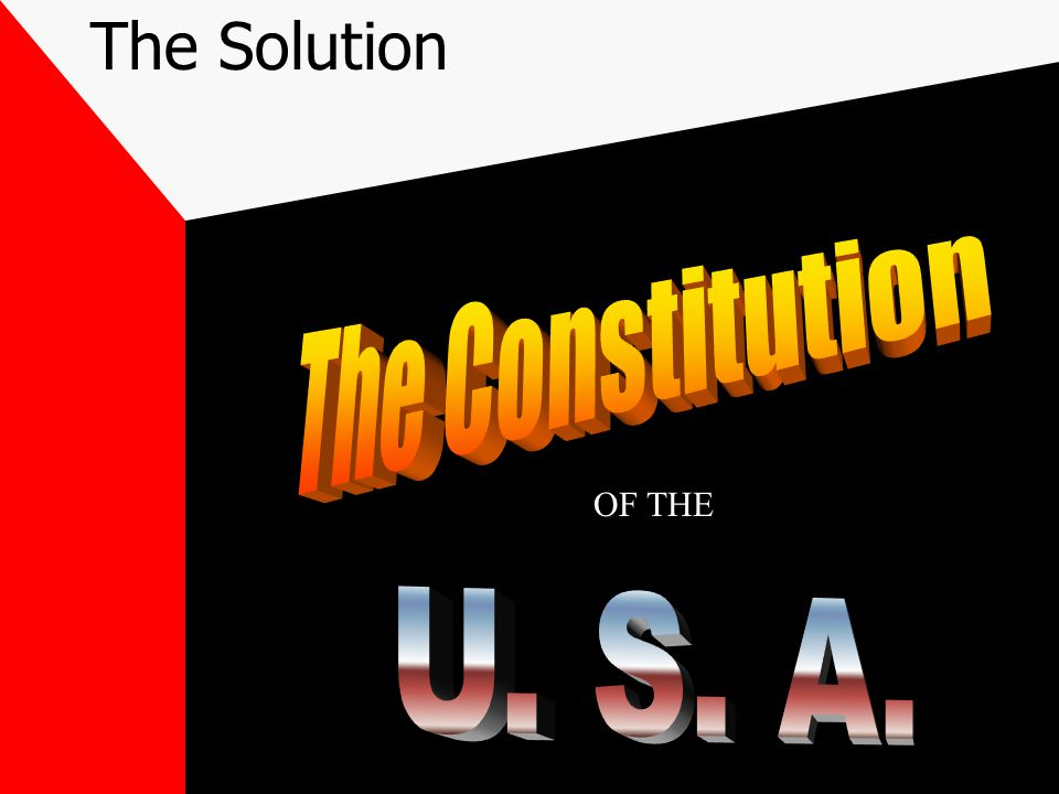 The Solution The Constitution OF THE U. S. A.