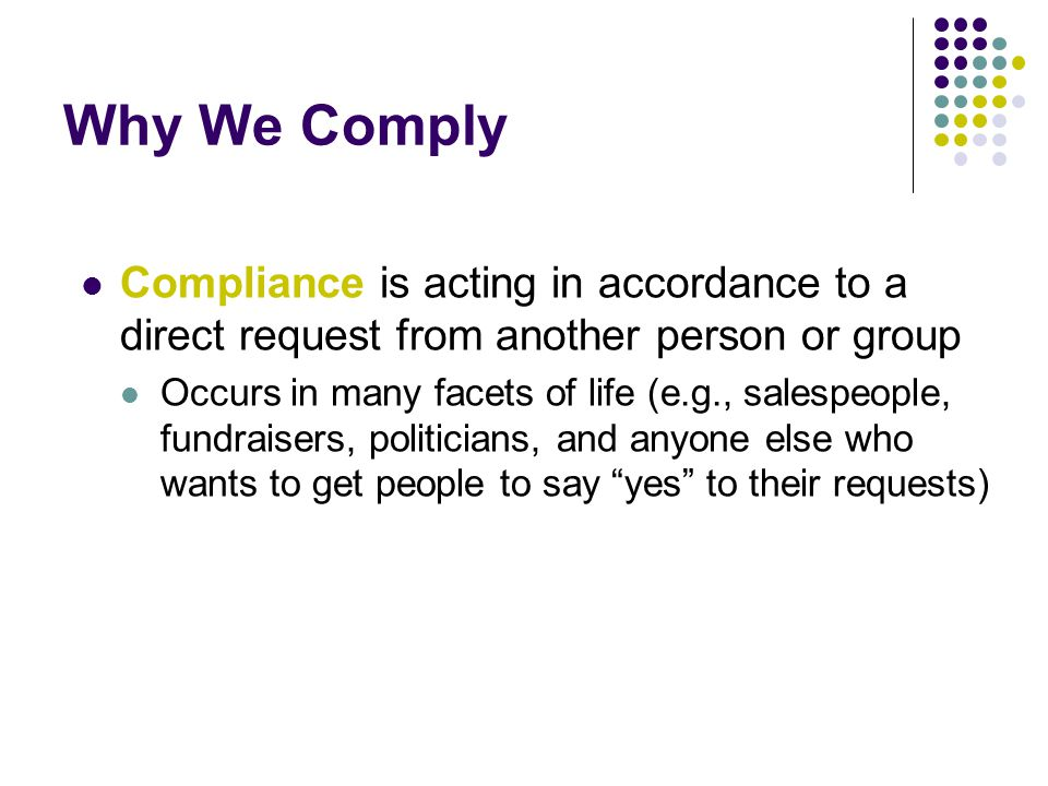 Why We Comply Compliance is acting in accordance to a direct request from another person or group.
