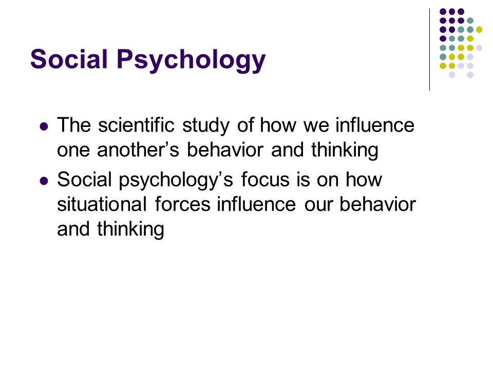 Social Psychology The scientific study of how we influence one another's behavior and thinking.