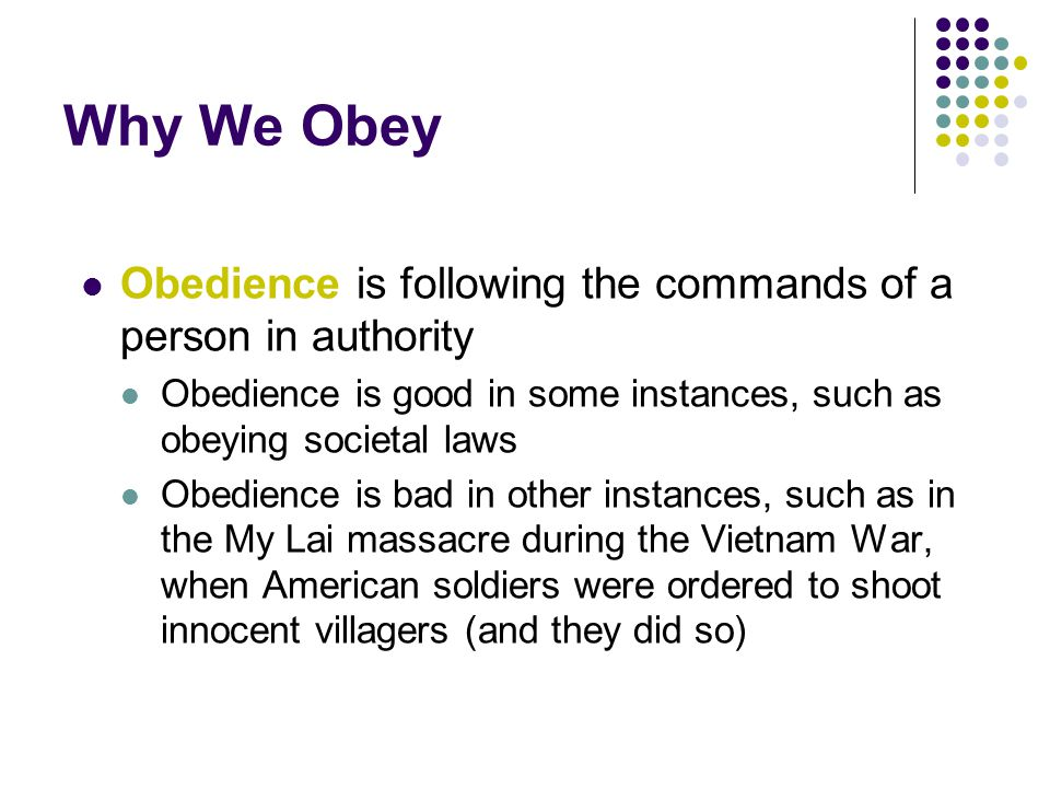 Why We Obey Obedience is following the commands of a person in authority. Obedience is good in some instances, such as obeying societal laws.