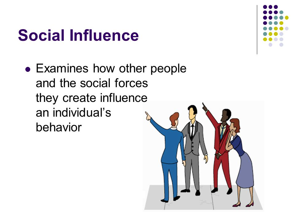 Social Influence Examines how other people and the social forces they create influence an individual's behavior.