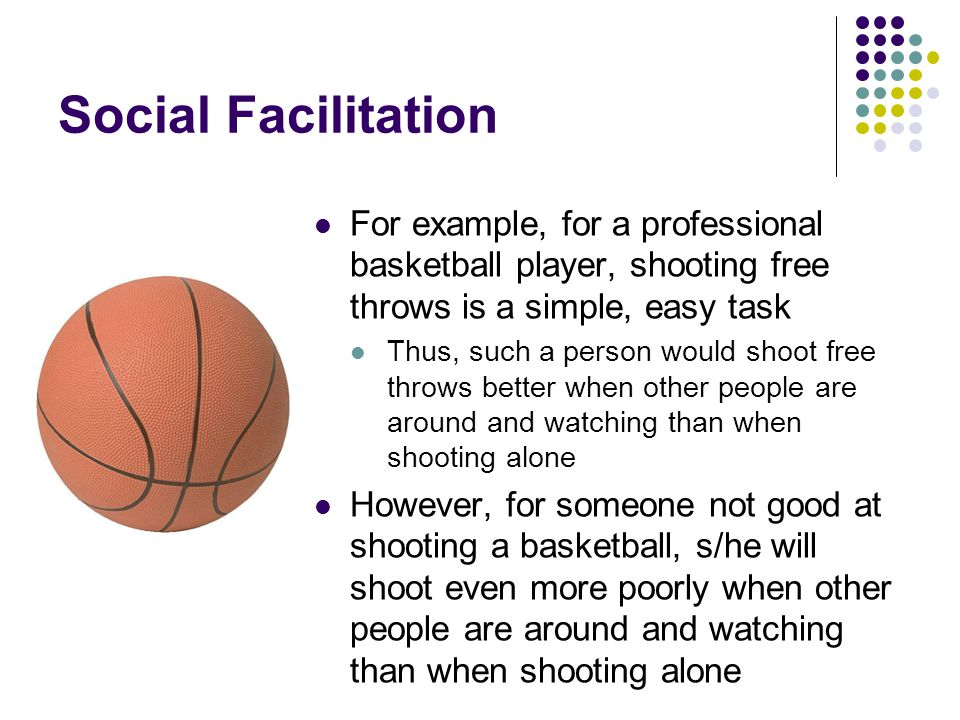 Social Facilitation For example, for a professional basketball player, shooting free throws is a simple, easy task.