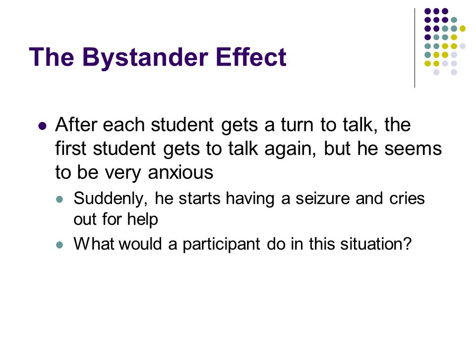 The Bystander Effect After each student gets a turn to talk, the first student gets to talk again, but he seems to be very anxious.