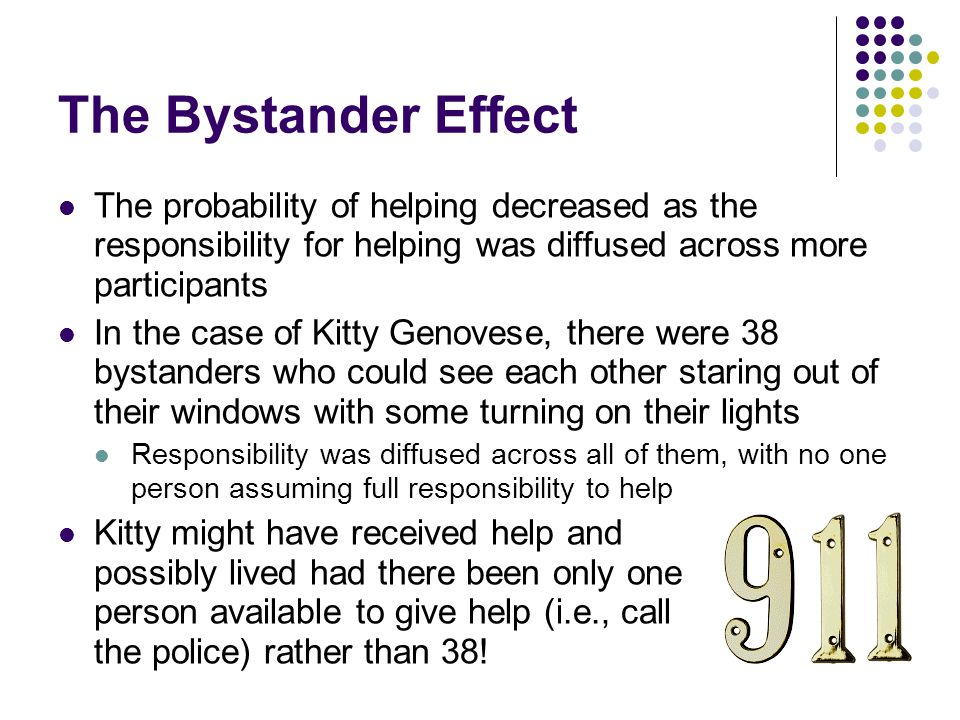 The Bystander Effect The probability of helping decreased as the responsibility for helping was diffused across more participants.