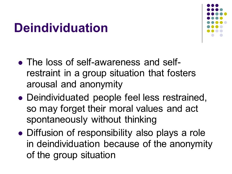 Deindividuation The loss of self-awareness and self-restraint in a group situation that fosters arousal and anonymity.