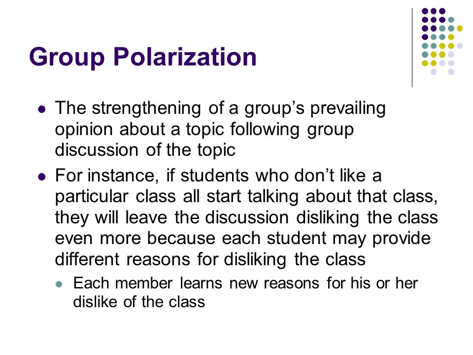 Group Polarization The strengthening of a group's prevailing opinion about a topic following group discussion of the topic.
