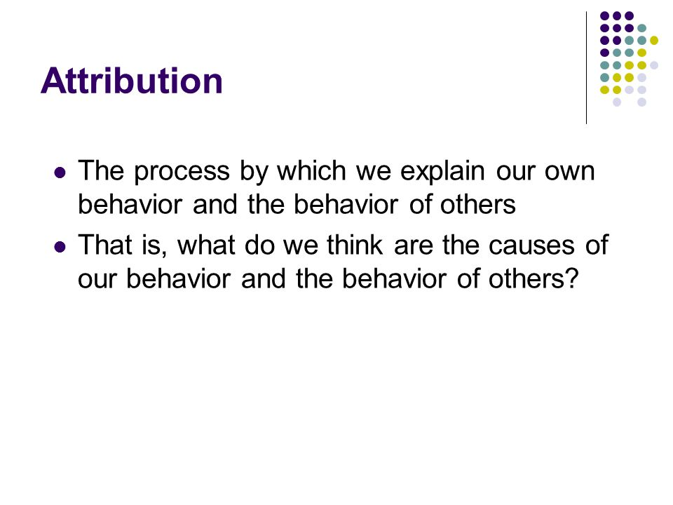 Attribution The process by which we explain our own behavior and the behavior of others.