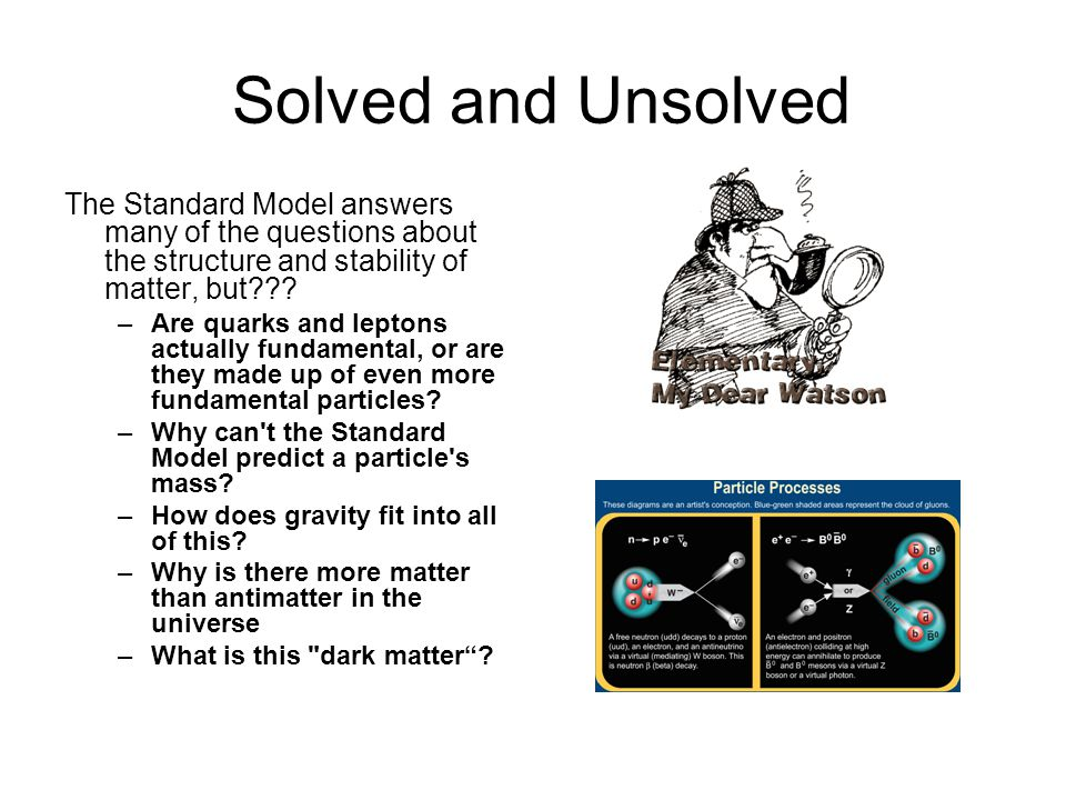 Solved and Unsolved The Standard Model answers many of the questions about the structure and stability of matter, but