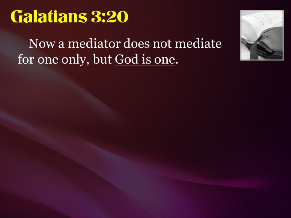 Galatians 3:20 Now a mediator does not mediate for one only, but God is one.