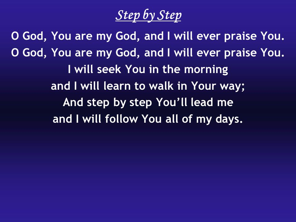 Step by Step O God, You are my God, and I will ever praise You.